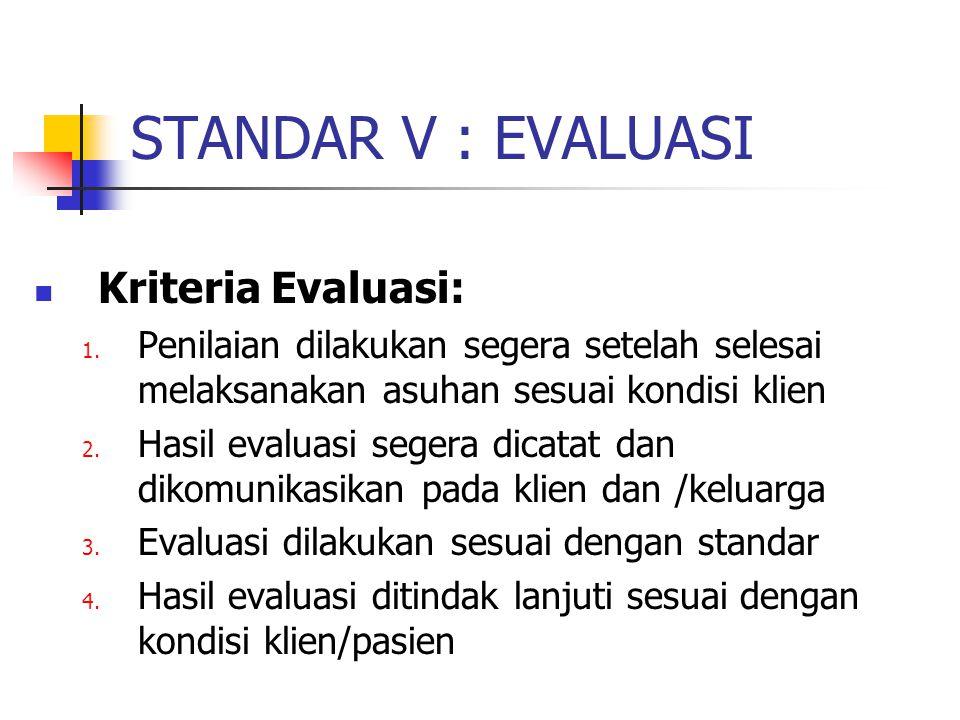 STANDAR V : EVALUASI Kriteria Evaluasi: 1. Penilaian dilakukan segera setelah selesai melaksanakan asuhan sesuai kondisi klien 2. Hasil evaluasi seger