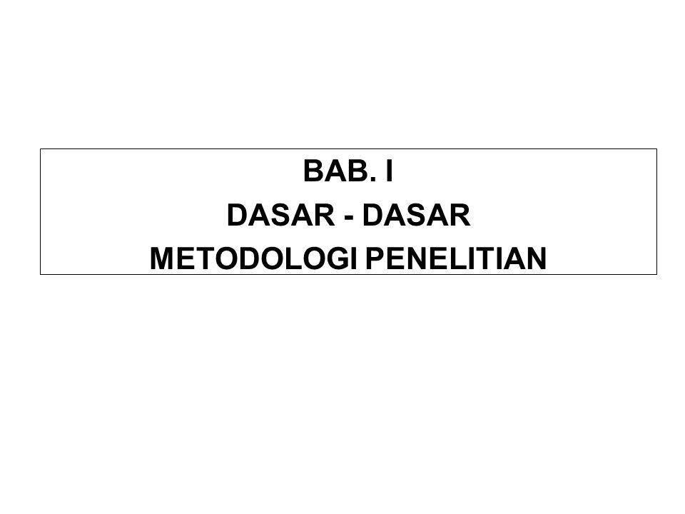 BAB. I DASAR - DASAR METODOLOGI PENELITIAN BAB. I DASAR - DASAR METODOLOGI PENELITIAN