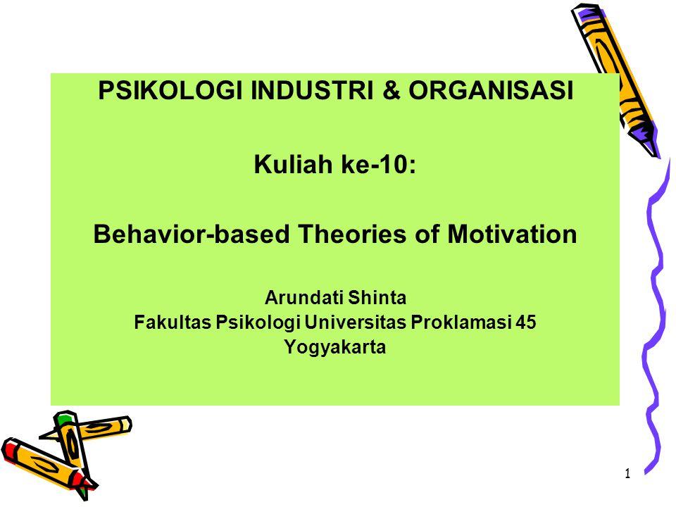 1 PSIKOLOGI INDUSTRI & ORGANISASI Kuliah ke-10: Behavior-based Theories of Motivation Arundati Shinta Fakultas Psikologi Universitas Proklamasi 45 Yog