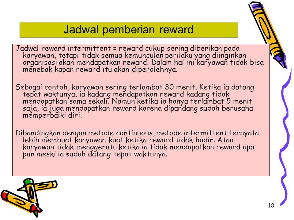 10 Jadwal reward intermittent = reward cukup sering diberikan pada karyawan, tetapi tidak semua kemunculan perilaku yang diinginkan organisasi akan me