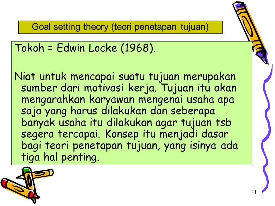 11 Tokoh = Edwin Locke (1968). Niat untuk mencapai suatu tujuan merupakan sumber dari motivasi kerja. Tujuan itu akan mengarahkan karyawan mengenai us
