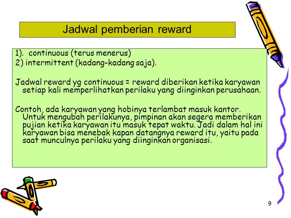 9 1). continuous (terus menerus) 2) intermittent (kadang-kadang saja). Jadwal reward yg continuous = reward diberikan ketika karyawan setiap kali memp