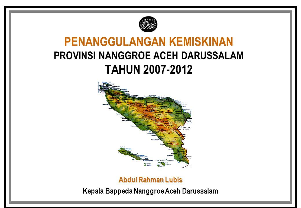 PENANGGULANGAN KEMISKINAN PROVINSI NANGGROE ACEH DARUSSALAM TAHUN 2007-2012 Abdul Rahman Lubis Kepala Bappeda Nanggroe Aceh Darussalam