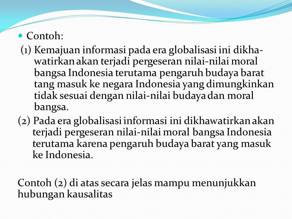 Contoh: (1) Kemajuan informasi pada era globalisasi ini dikha- watirkan akan terjadi pergeseran nilai-nilai moral bangsa Indonesia terutama pengaruh budaya barat tang masuk ke negara Indonesia yang dimungkinkan tidak sesuai dengan nilai-nilai budaya dan moral bangsa.