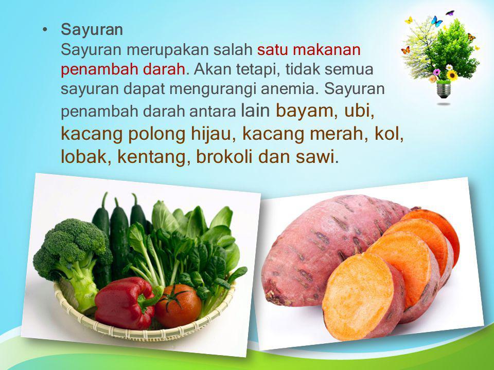 Sayuran Sayuran merupakan salah satu makanan penambah darah. Akan tetapi, tidak semua sayuran dapat mengurangi anemia. Sayuran penambah darah antara l