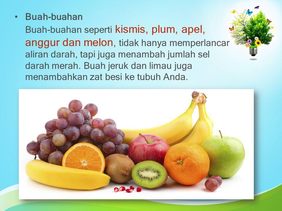 Buah-buahan Buah-buahan seperti kismis, plum, apel, anggur dan melon, tidak hanya memperlancar aliran darah, tapi juga menambah jumlah sel darah merah