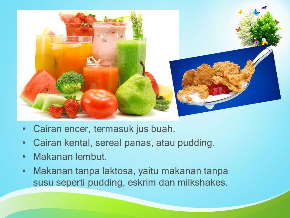 Cairan encer, termasuk jus buah. Cairan kental, sereal panas, atau pudding. Makanan lembut. Makanan tanpa laktosa, yaitu makanan tanpa susu seperti pu