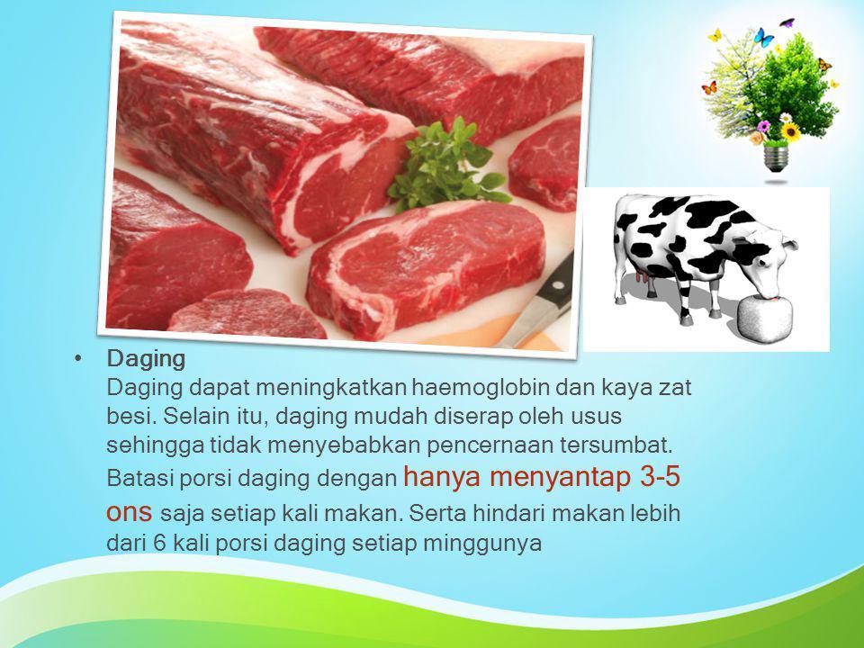 Daging Daging dapat meningkatkan haemoglobin dan kaya zat besi. Selain itu, daging mudah diserap oleh usus sehingga tidak menyebabkan pencernaan tersu