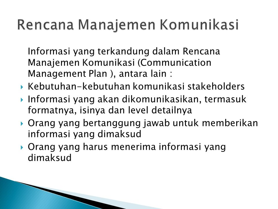  Frekuensi/jadwal untuk menghasilkan informasi,misalnya mingguan, tiap tanggal 1, dst  Metode untuk mendapatkan informasi, seperti memo, email, telepon, dsb  Metode untuk memperbaharui rencana manajemen komunikasi sejalan dengan kemajuan dan pembangunan proyek  Metode untuk menyelesaikan masalah yang tidak dapat diselesaikan di level bawah  Daftar istilah/terminologi