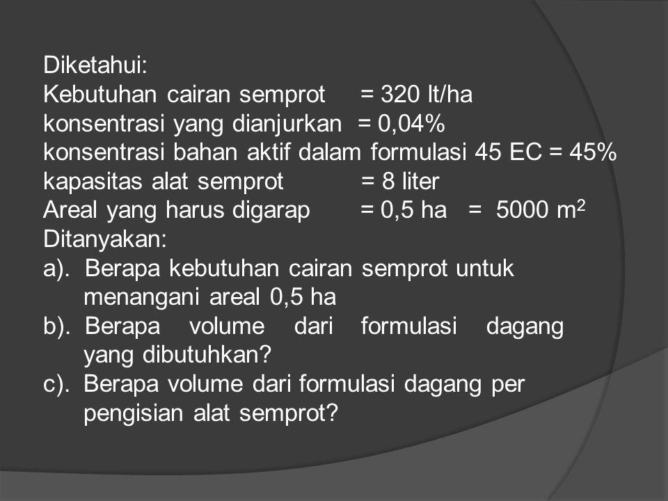  Contoh 1: Diketahui kebutuhan cairan semprot 320 liter/ha. Untuk menangani areal 0,5 ha, konsentrasi semprotan yang dianjurkan untuk pestisida 45 EC