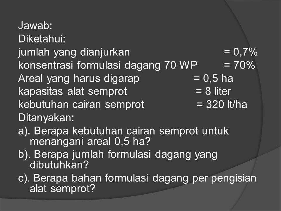  Contoh 2: Diketahui kebutuhan cairan semprot 320 liter/ha. Untuk menangani areal 0,5 ha, jumlah yang dianjurkan untuk pestisida 70 WP adalah 0,7 kg