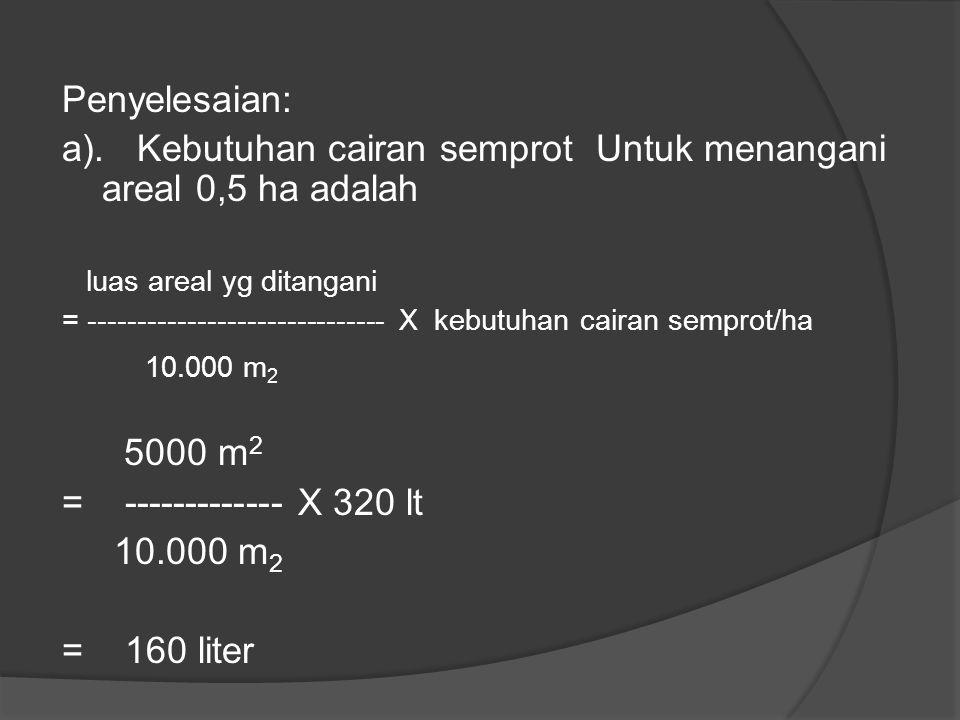 Jawab: Diketahui: jumlah yang dianjurkan = 0,7% konsentrasi formulasi dagang 70 WP = 70% Areal yang harus digarap = 0,5 ha kapasitas alat semprot = 8