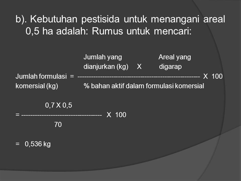 Penyelesaian: a). Kebutuhan cairan semprot Untuk menangani areal 0,5 ha adalah luas areal yg ditangani = ------------------------------ X kebutuhan ca