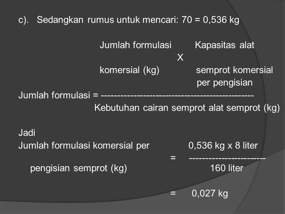 b). Kebutuhan pestisida untuk menangani areal 0,5 ha adalah: Rumus untuk mencari: Jumlah yang Areal yang dianjurkan (kg) Xdigarap Jumlah formulasi = -