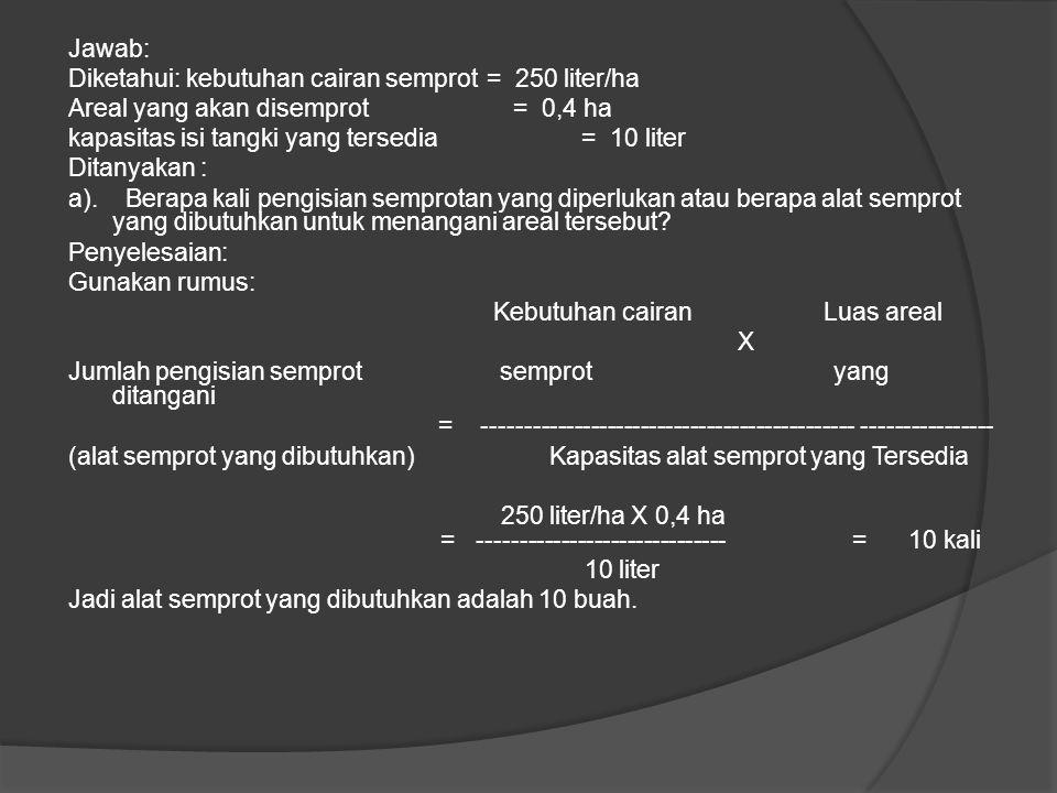 Perhitungan Kebutuhan Alat Contoh: Anda memiliki alat semprot berkapasitas 10 liter dan ingin memberikan semprotan dengan jumlah 250 liter/ha untuk sa