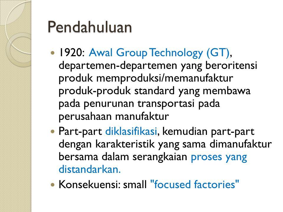 Pendahuluan 1920: Awal Group Technology (GT), departemen-departemen yang beroritensi produk memproduksi/memanufaktur produk-produk standard yang membawa pada penurunan transportasi pada perusahaan manufaktur Part-part diklasifikasi, kemudian part-part dengan karakteristik yang sama dimanufaktur bersama dalam serangkaian proses yang distandarkan.