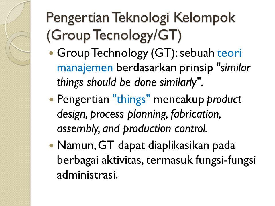 Pengertian Teknologi Kelompok (Group Tecnology/GT) Group Technology (GT): sebuah teori manajemen berdasarkan prinsip similar things should be done similarly .