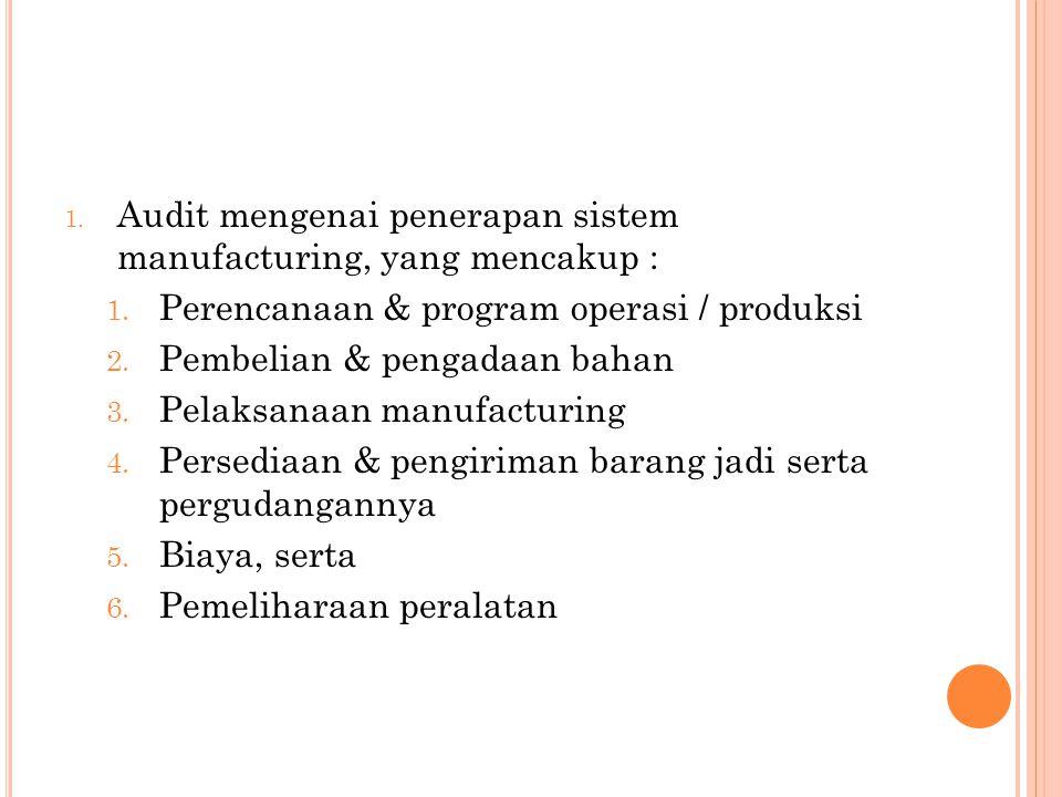 1. Audit mengenai penerapan sistem manufacturing, yang mencakup : 1. Perencanaan & program operasi / produksi 2. Pembelian & pengadaan bahan 3. Pelaks