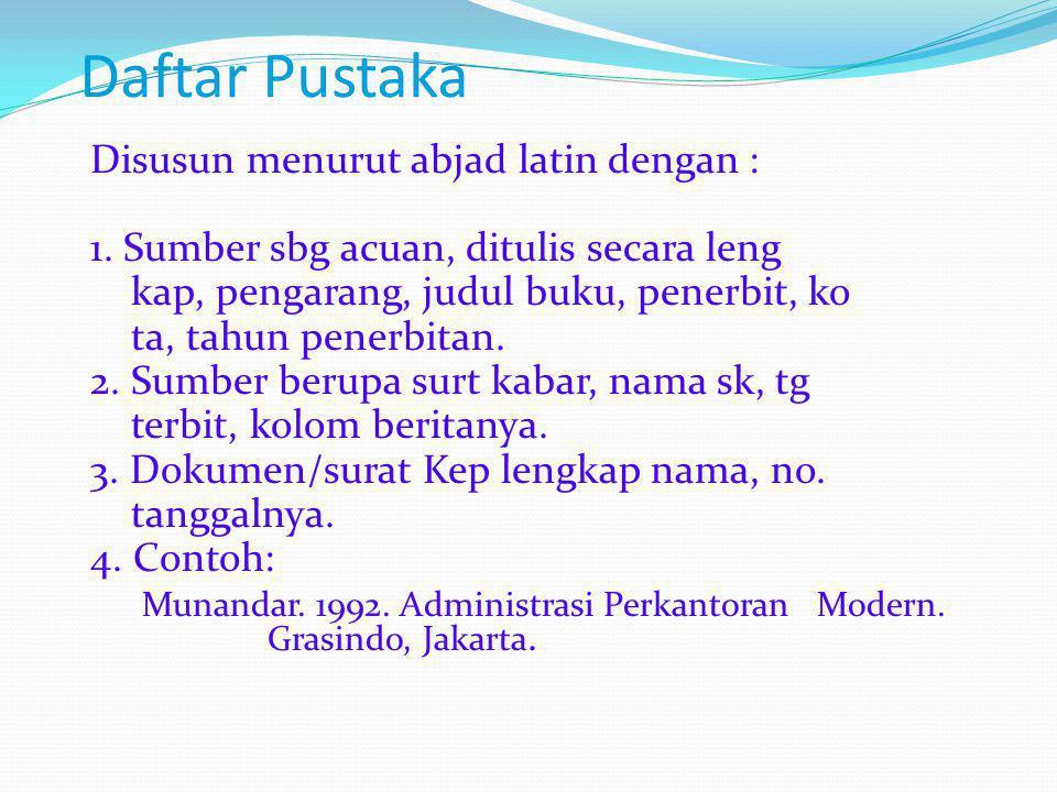 Daftar Pustaka Disusun menurut abjad latin dengan : 1. Sumber sbg acuan, ditulis secara leng kap, pengarang, judul buku, penerbit, ko ta, tahun penerb