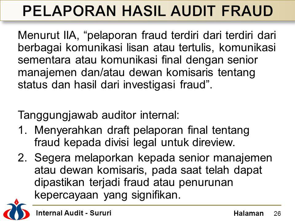Internal Audit - Sururi Halaman Menurut IIA, pelaporan fraud terdiri dari terdiri dari berbagai komunikasi lisan atau tertulis, komunikasi sementara atau komunikasi final dengan senior manajemen dan/atau dewan komisaris tentang status dan hasil dari investigasi fraud .