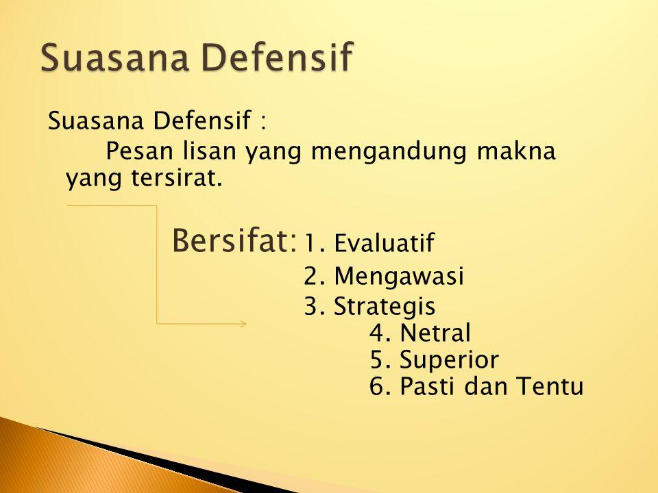 Suasana Defensif : Pesan lisan yang mengandung makna yang tersirat. Bersifat: 1. Evaluatif 2. Mengawasi 3. Strategis 4. Netral 5. Superior 6. Pasti da