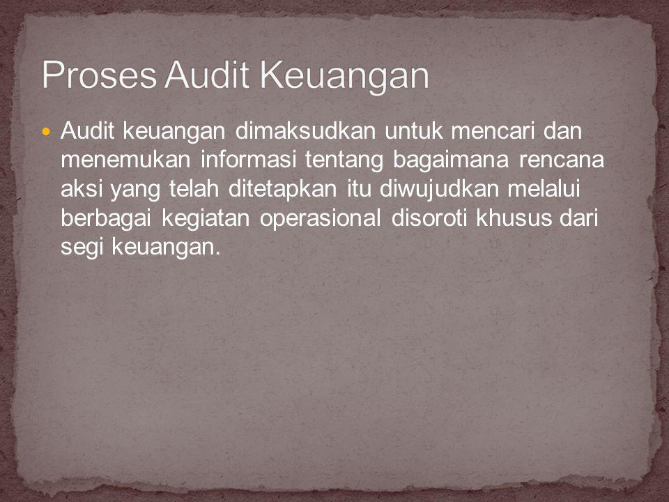 Audit keuangan dimaksudkan untuk mencari dan menemukan informasi tentang bagaimana rencana aksi yang telah ditetapkan itu diwujudkan melalui berbagai kegiatan operasional disoroti khusus dari segi keuangan.