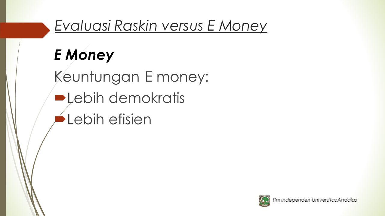 Evaluasi Raskin versus E Money Keuntungan E money:  Lebih demokratis  Lebih efisien Tim Independen Universitas Andalas E Money