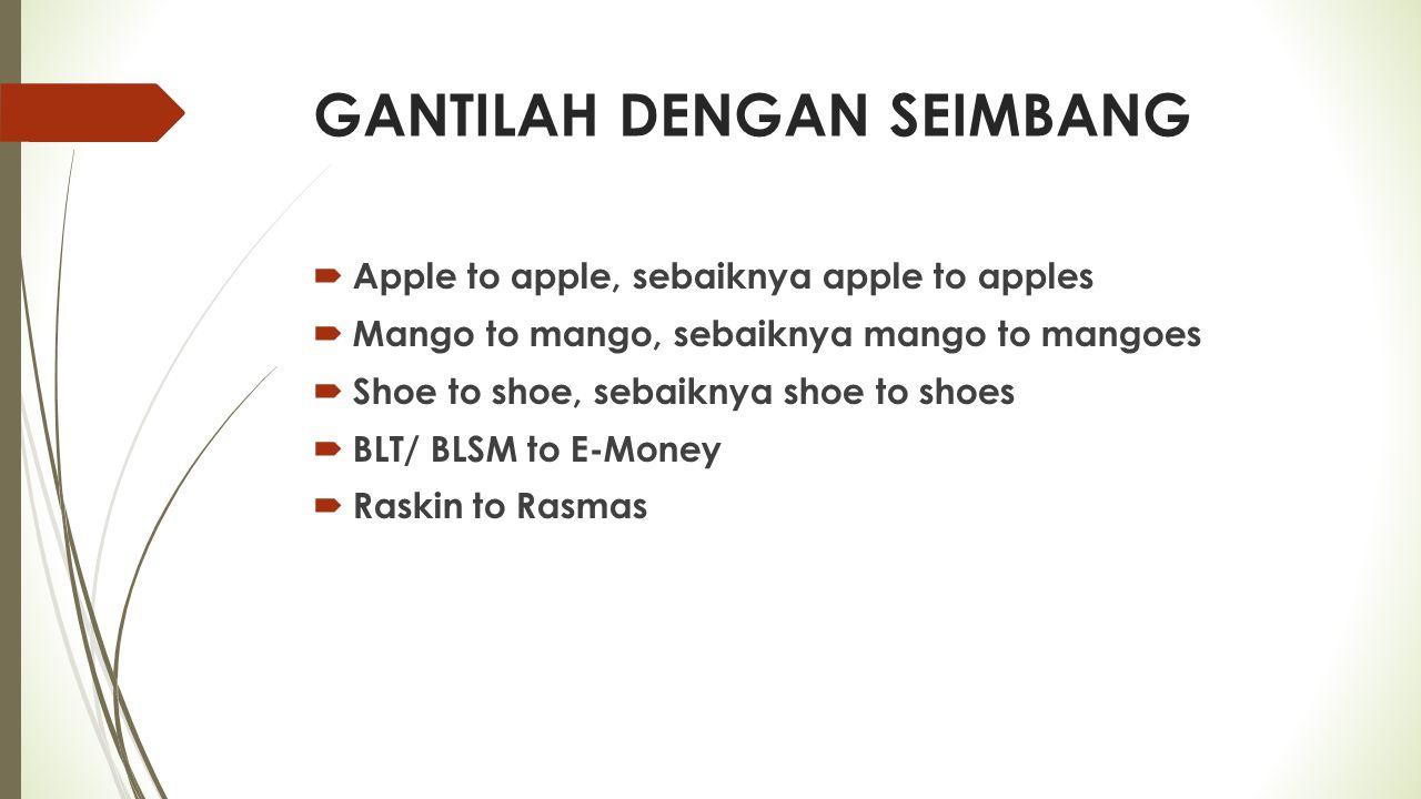 GANTILAH DENGAN SEIMBANG  Apple to apple, sebaiknya apple to apples  Mango to mango, sebaiknya mango to mangoes  Shoe to shoe, sebaiknya shoe to shoes  BLT/ BLSM to E-Money  Raskin to Rasmas