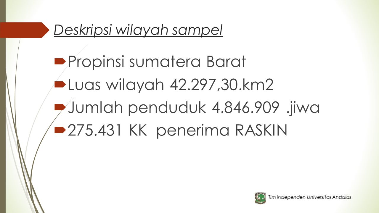 Deskripsi wilayah sampel  Propinsi sumatera Barat  Luas wilayah 42.297,30.km2  Jumlah penduduk 4.846.909.jiwa  275.431 KK penerima RASKIN Tim Independen Universitas Andalas