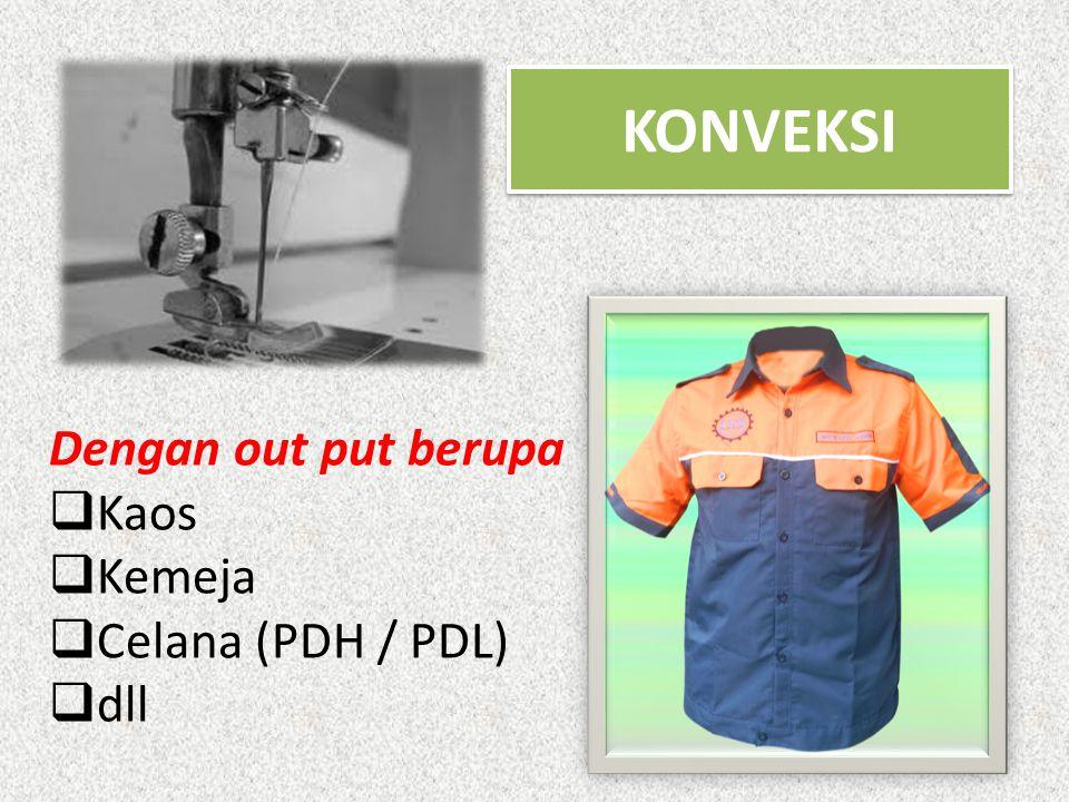 KONVEKSI Dengan out put berupa  Kaos  Kemeja  Celana (PDH / PDL)  dll
