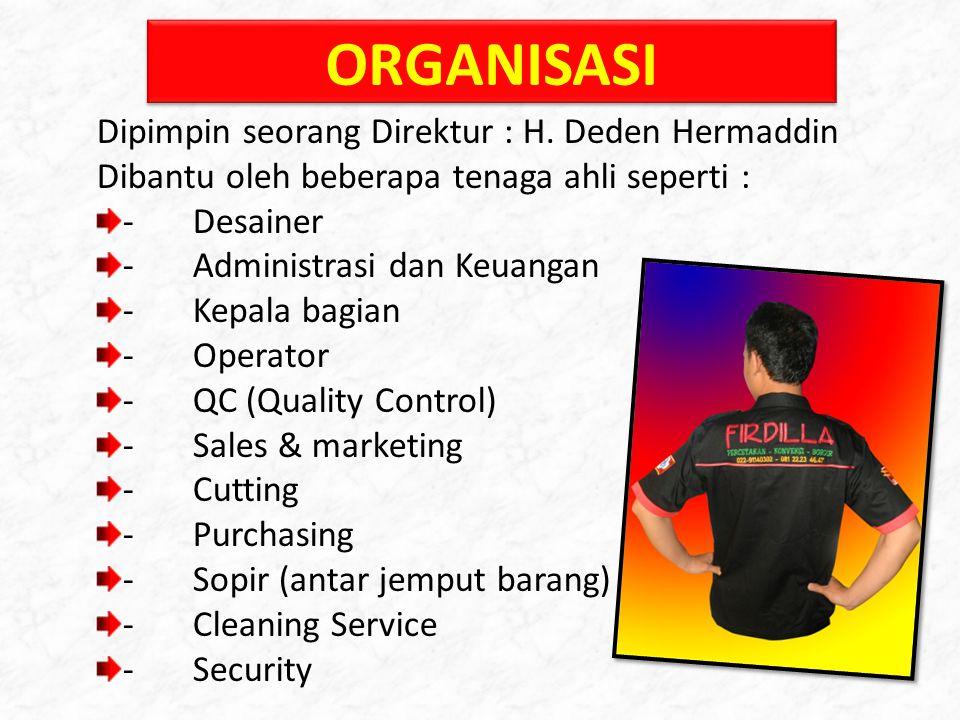 ORGANISASI Dipimpin seorang Direktur : H. Deden Hermaddin Dibantu oleh beberapa tenaga ahli seperti : -Desainer -Administrasi dan Keuangan -Kepala bag