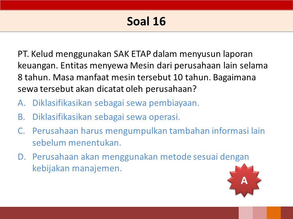 Soal 16 PT. Kelud menggunakan SAK ETAP dalam menyusun laporan keuangan. Entitas menyewa Mesin dari perusahaan lain selama 8 tahun. Masa manfaat mesin