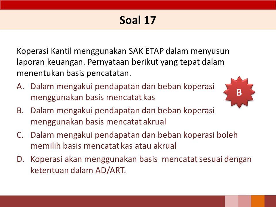 Soal 17 Koperasi Kantil menggunakan SAK ETAP dalam menyusun laporan keuangan. Pernyataan berikut yang tepat dalam menentukan basis pencatatan. A.Dalam