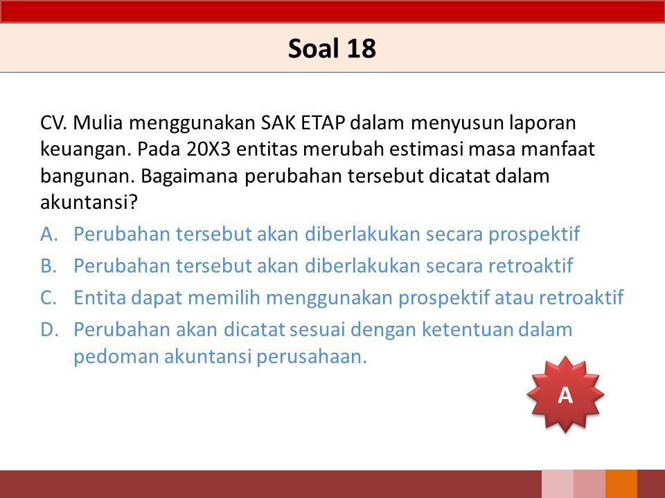 Soal 18 CV. Mulia menggunakan SAK ETAP dalam menyusun laporan keuangan. Pada 20X3 entitas merubah estimasi masa manfaat bangunan. Bagaimana perubahan