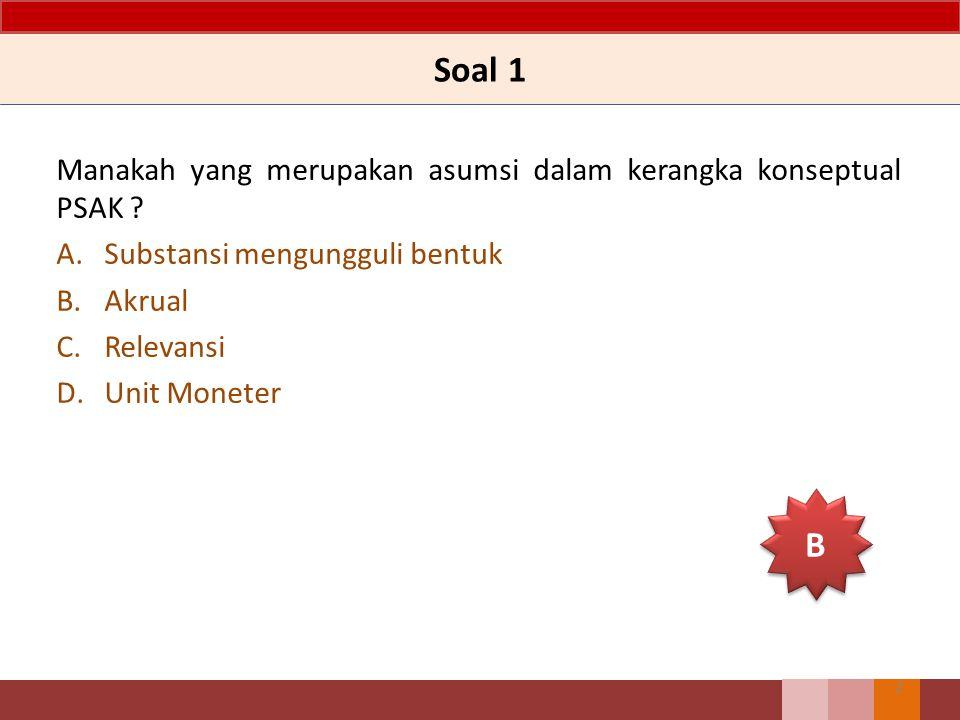 Soal 1 Manakah yang merupakan asumsi dalam kerangka konseptual PSAK ? A.Substansi mengungguli bentuk B.Akrual C.Relevansi D.Unit Moneter 2 B B