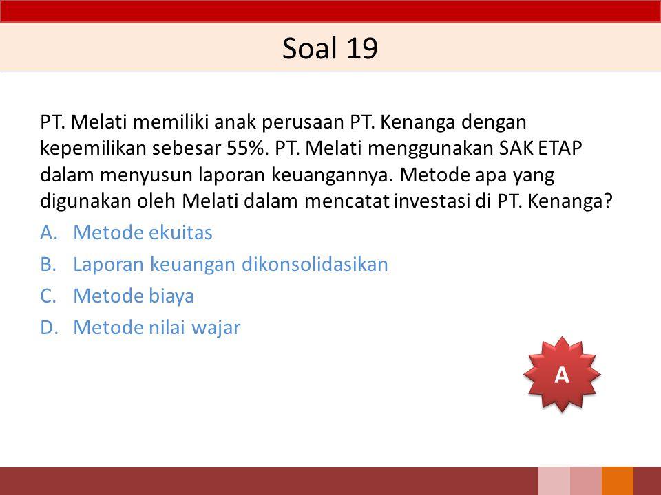 Soal 19 PT. Melati memiliki anak perusaan PT. Kenanga dengan kepemilikan sebesar 55%. PT. Melati menggunakan SAK ETAP dalam menyusun laporan keuangann