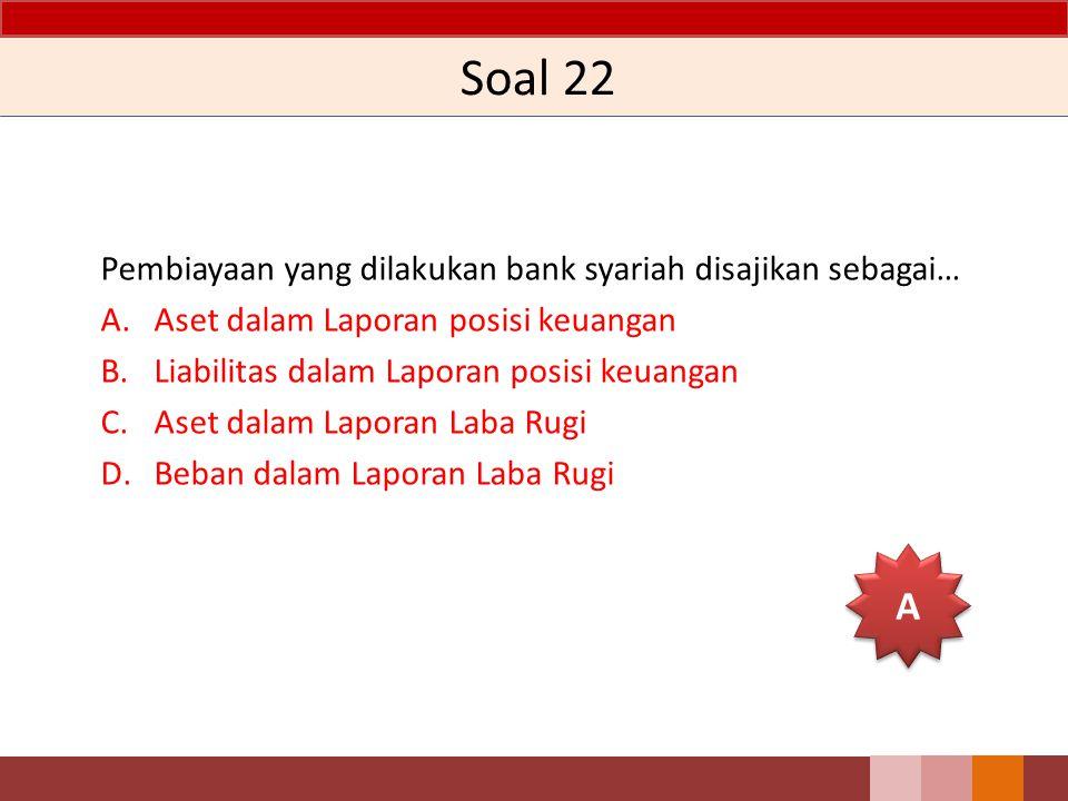 Soal 22 Pembiayaan yang dilakukan bank syariah disajikan sebagai… A.Aset dalam Laporan posisi keuangan B.Liabilitas dalam Laporan posisi keuangan C.Aset dalam Laporan Laba Rugi D.Beban dalam Laporan Laba Rugi A A