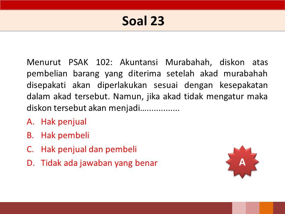 Soal 23 Menurut PSAK 102: Akuntansi Murabahah, diskon atas pembelian barang yang diterima setelah akad murabahah disepakati akan diperlakukan sesuai dengan kesepakatan dalam akad tersebut.