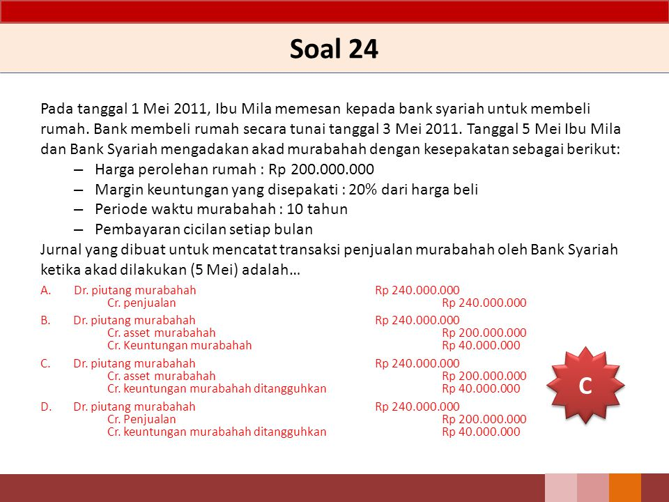 Soal 24 Pada tanggal 1 Mei 2011, Ibu Mila memesan kepada bank syariah untuk membeli rumah. Bank membeli rumah secara tunai tanggal 3 Mei 2011. Tanggal