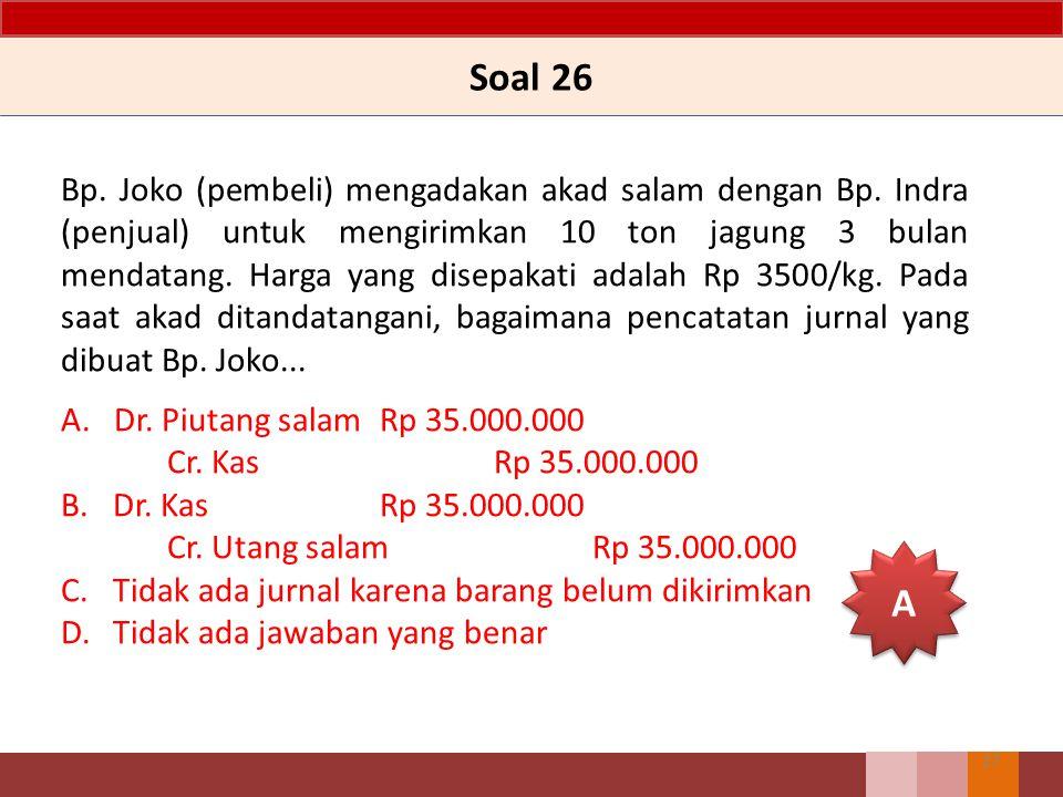 Soal 26 Bp. Joko (pembeli) mengadakan akad salam dengan Bp. Indra (penjual) untuk mengirimkan 10 ton jagung 3 bulan mendatang. Harga yang disepakati a