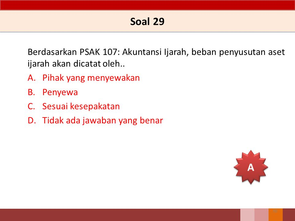 Soal 29 Berdasarkan PSAK 107: Akuntansi Ijarah, beban penyusutan aset ijarah akan dicatat oleh.. A.Pihak yang menyewakan B.Penyewa C.Sesuai kesepakata