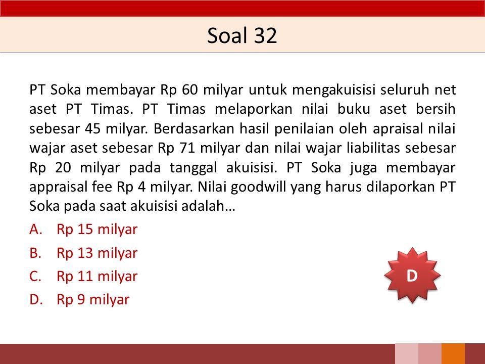 Soal 32 PT Soka membayar Rp 60 milyar untuk mengakuisisi seluruh net aset PT Timas. PT Timas melaporkan nilai buku aset bersih sebesar 45 milyar. Berd
