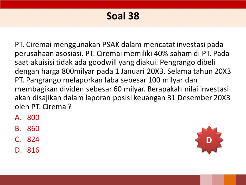 Soal 38 PT. Ciremai menggunakan PSAK dalam mencatat investasi pada perusahaan asosiasi. PT. Ciremai memiliki 40% saham di PT. Pada saat akuisisi tidak