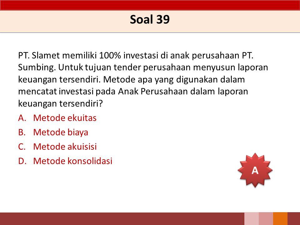 Soal 39 PT. Slamet memiliki 100% investasi di anak perusahaan PT. Sumbing. Untuk tujuan tender perusahaan menyusun laporan keuangan tersendiri. Metode