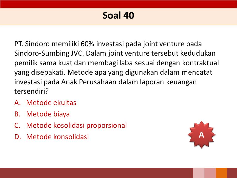 Soal 40 PT. Sindoro memiliki 60% investasi pada joint venture pada Sindoro-Sumbing JVC. Dalam joint venture tersebut kedudukan pemilik sama kuat dan m