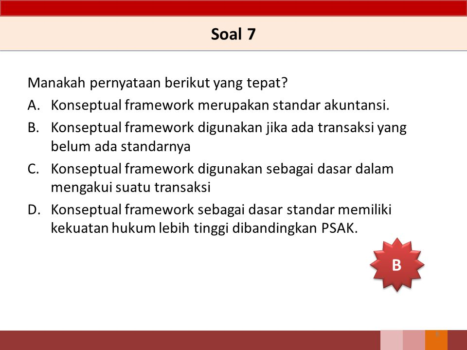 Soal 7 Manakah pernyataan berikut yang tepat? A.Konseptual framework merupakan standar akuntansi. B.Konseptual framework digunakan jika ada transaksi