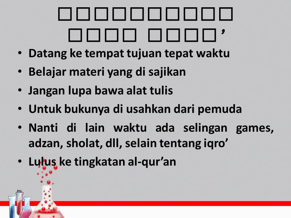 Keterangan baca iqro ' Datang ke tempat tujuan tepat waktu Belajar materi yang di sajikan Jangan lupa bawa alat tulis Untuk bukunya di usahkan dari pe