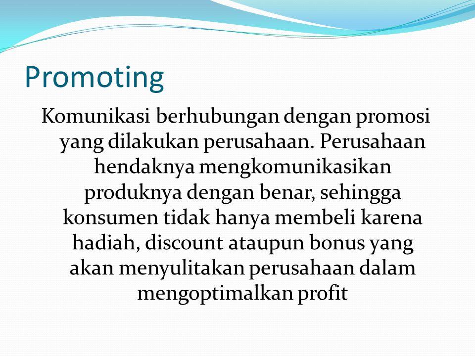 Promoting Komunikasi berhubungan dengan promosi yang dilakukan perusahaan. Perusahaan hendaknya mengkomunikasikan produknya dengan benar, sehingga kon