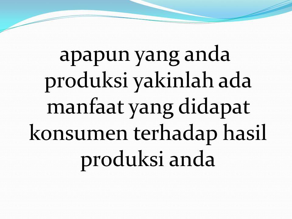 apapun yang anda produksi yakinlah ada manfaat yang didapat konsumen terhadap hasil produksi anda