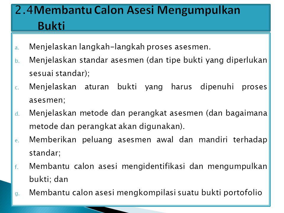 a. Menjelaskan langkah-langkah proses asesmen. b. Menjelaskan standar asesmen (dan tipe bukti yang diperlukan sesuai standar); c. Menjelaskan aturan b